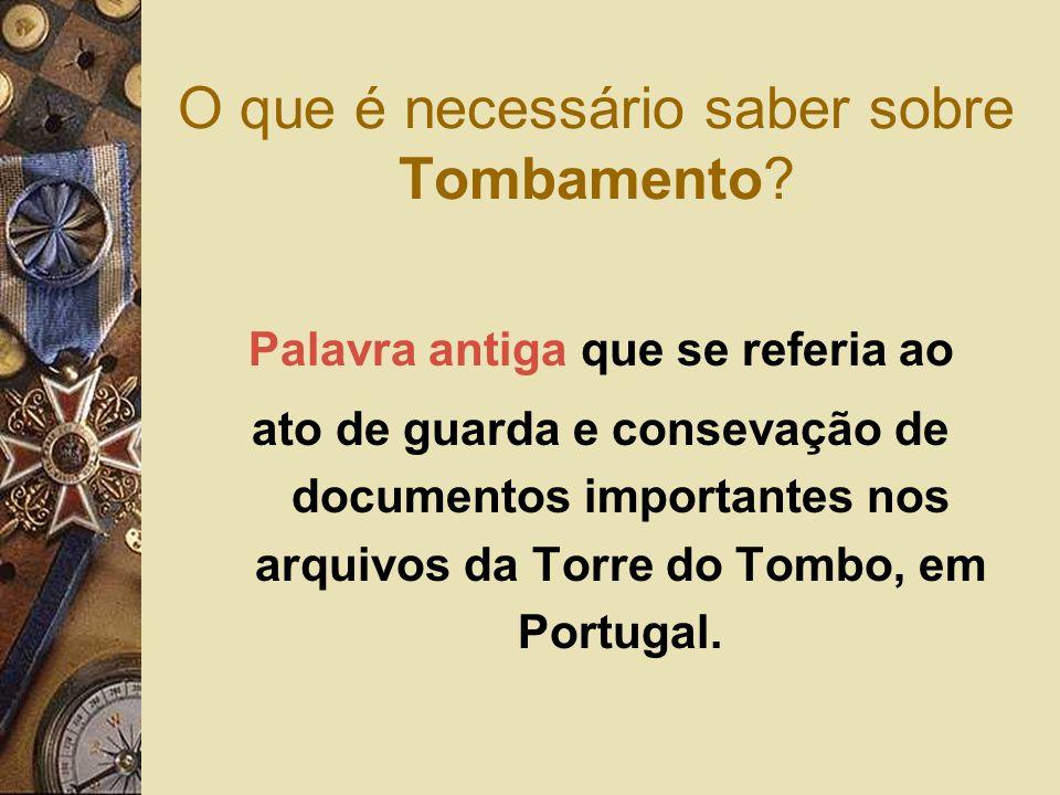 O que é necessário saber sobre Tombamento? Palavra antiga que se referia ao ato de guarda e consevação de documentos importantes nos arquivos da Torre