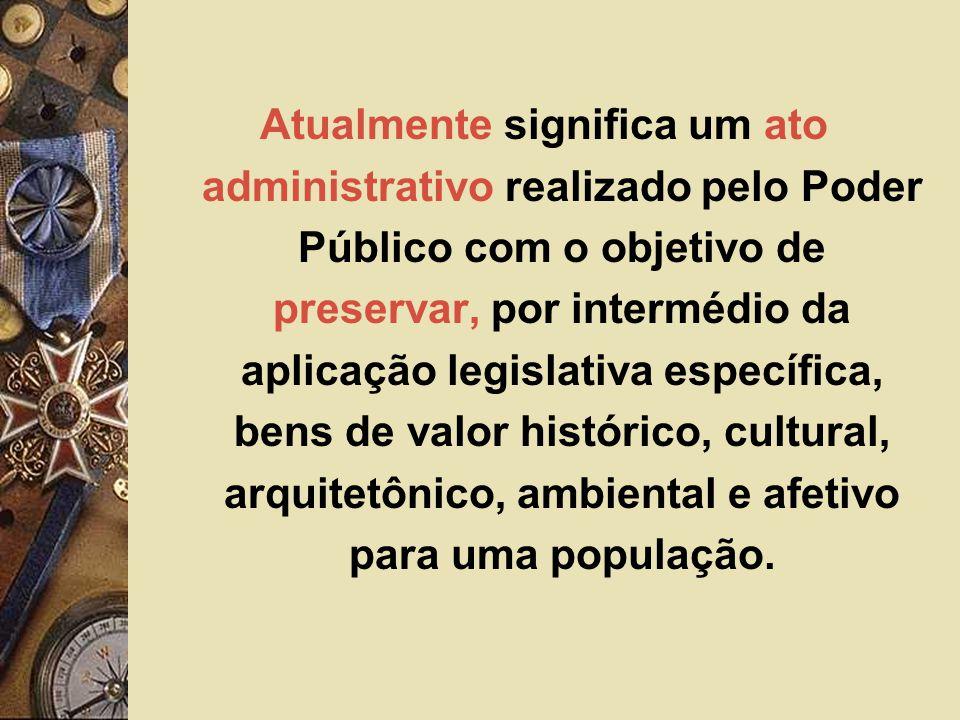 Atualmente significa um ato administrativo realizado pelo Poder Público com o objetivo de preservar, por intermédio da aplicação legislativa específica, bens de valor histórico, cultural, arquitetônico, ambiental e afetivo para uma população.