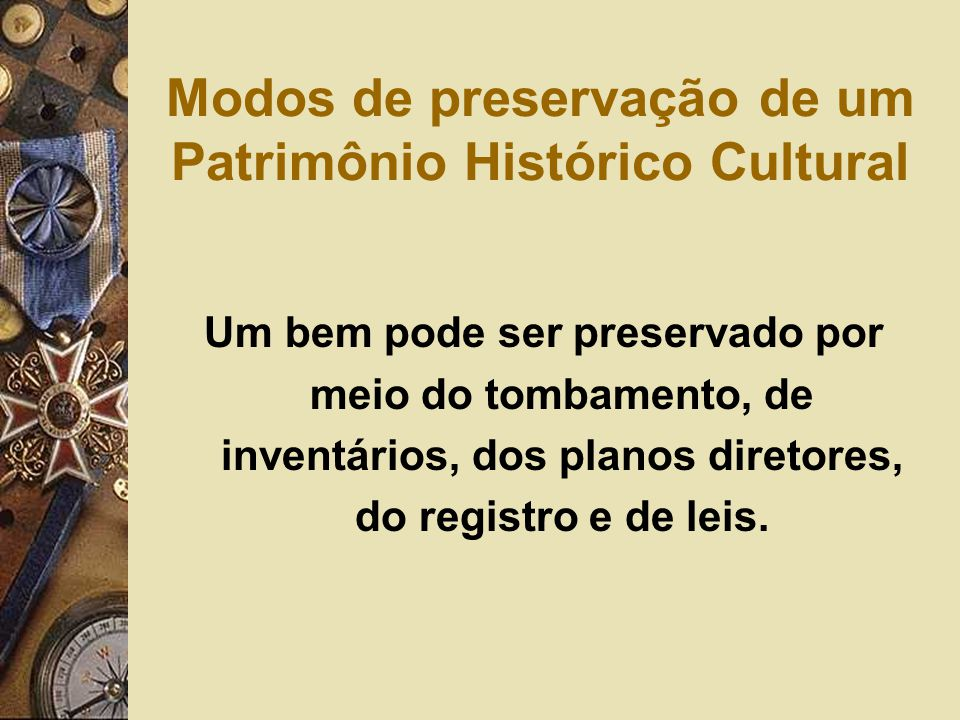 Modos de preservação de um Patrimônio Histórico Cultural Um bem pode ser preservado por meio do tombamento, de inventários, dos planos diretores, do registro e de leis.