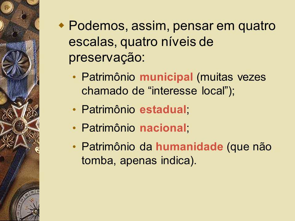 Podemos, assim, pensar em quatro escalas, quatro níveis de preservação: Patrimônio municipal (muitas vezes chamado de interesse local); Patrimônio est