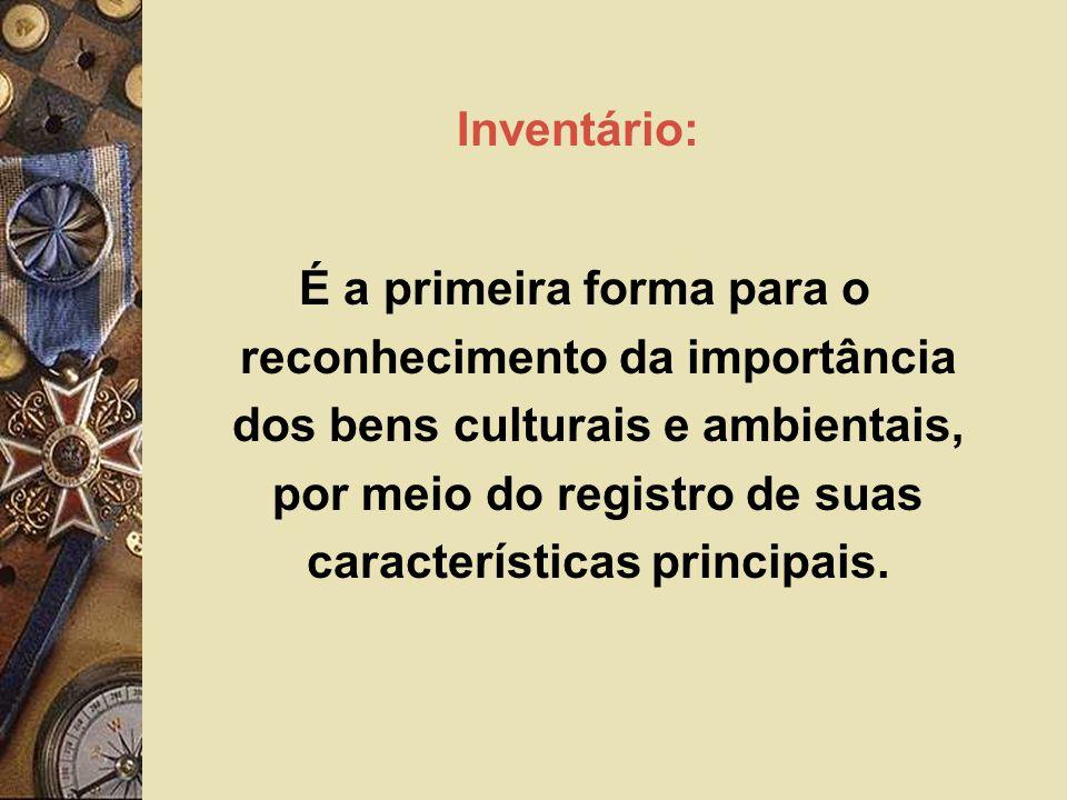 Inventário: É a primeira forma para o reconhecimento da importância dos bens culturais e ambientais, por meio do registro de suas características principais.