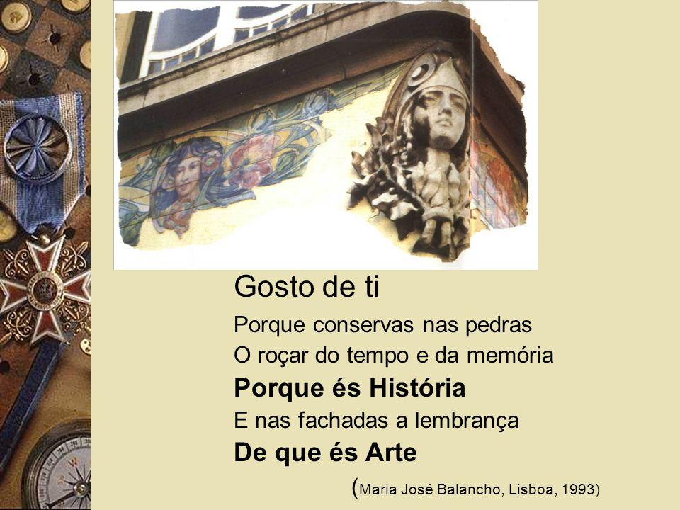Gosto de ti Porque conservas nas pedras O roçar do tempo e da memória Porque és História E nas fachadas a lembrança De que és Arte ( Maria José Balancho, Lisboa, 1993)