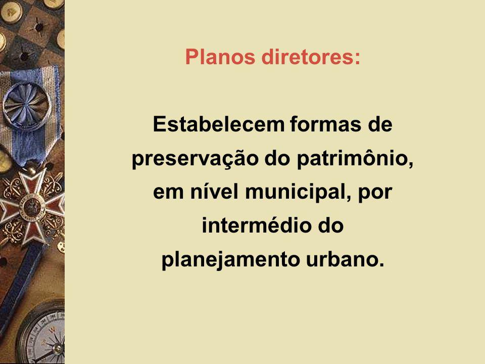 Planos diretores: Estabelecem formas de preservação do patrimônio, em nível municipal, por intermédio do planejamento urbano.