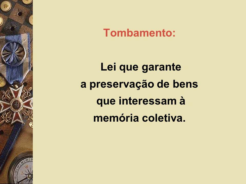Tombamento: Lei que garante a preservação de bens que interessam à memória coletiva.