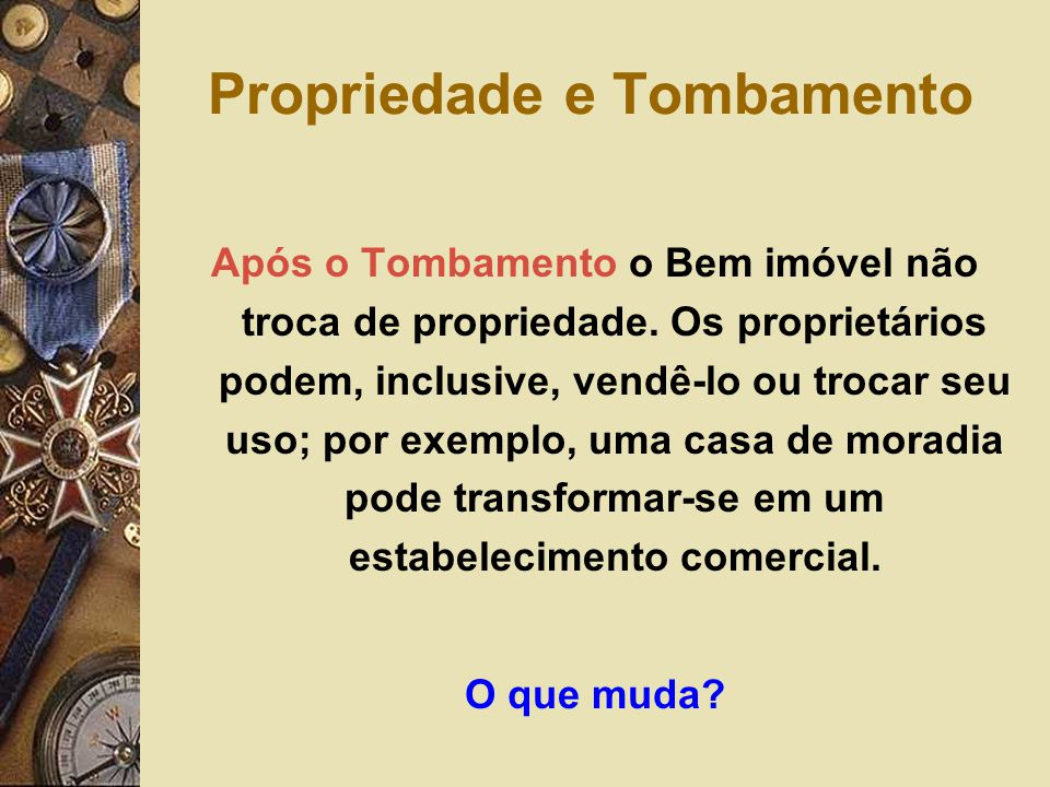 Propriedade e Tombamento Após o Tombamento o Bem imóvel não troca de propriedade. Os proprietários podem, inclusive, vendê-lo ou trocar seu uso; por e