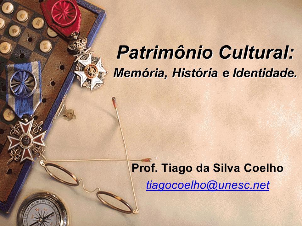 Patrimônio Cultural: Memória, História e Identidade. Prof. Tiago da Silva Coelho tiagocoelho@unesc.net