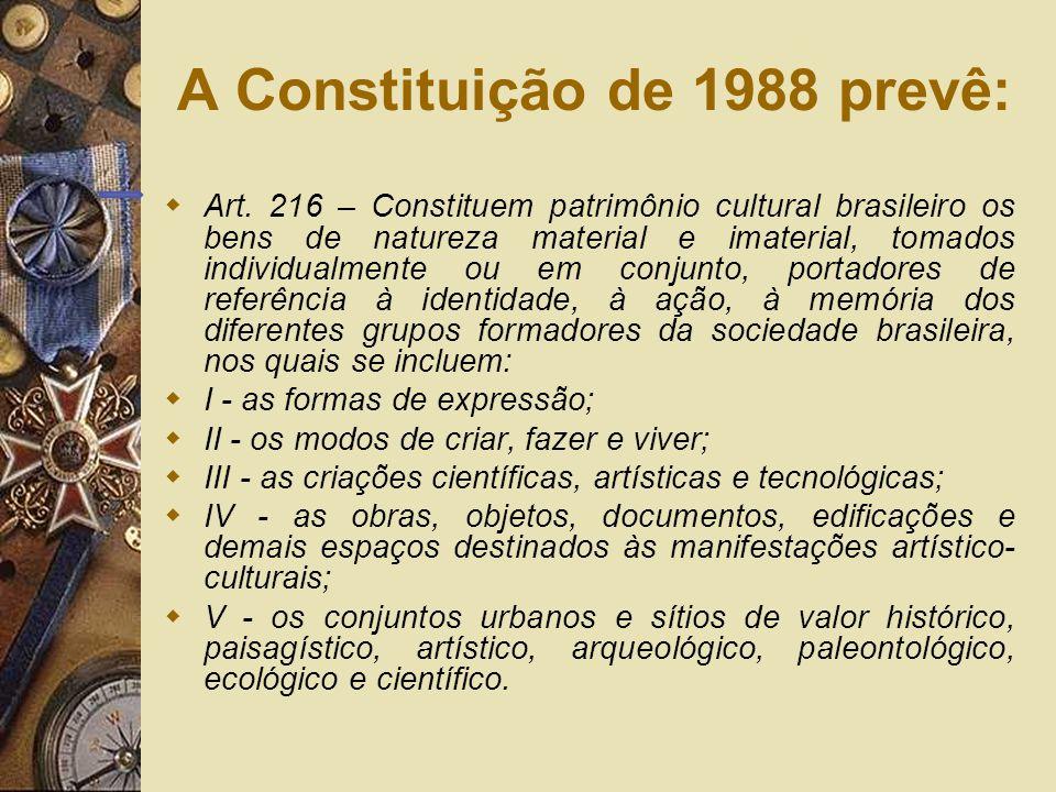 Art. 216 – Constituem patrimônio cultural brasileiro os bens de natureza material e imaterial, tomados individualmente ou em conjunto, portadores de r