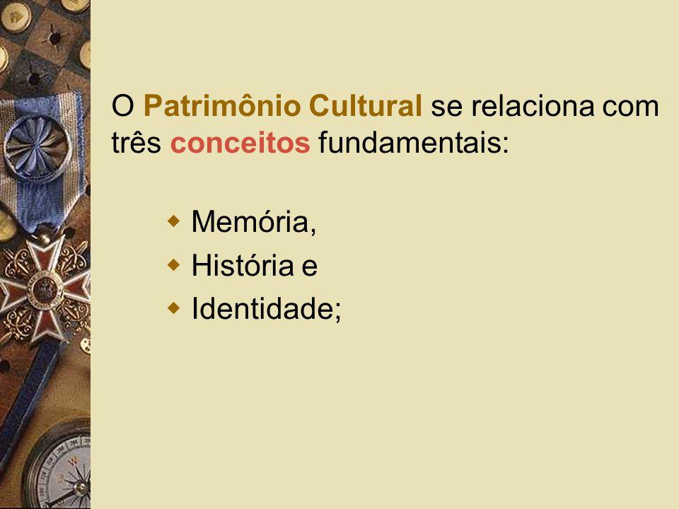 O Patrimônio Cultural se relaciona com três conceitos fundamentais: Memória, História e Identidade;