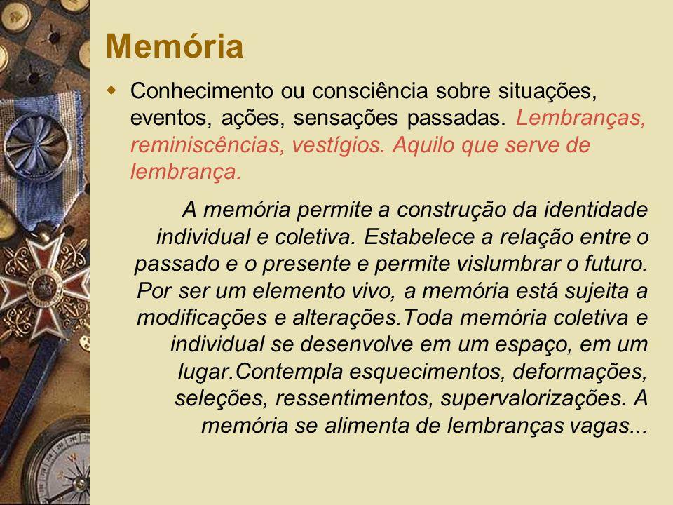 Memória Conhecimento ou consciência sobre situações, eventos, ações, sensações passadas. Lembranças, reminiscências, vestígios. Aquilo que serve de le