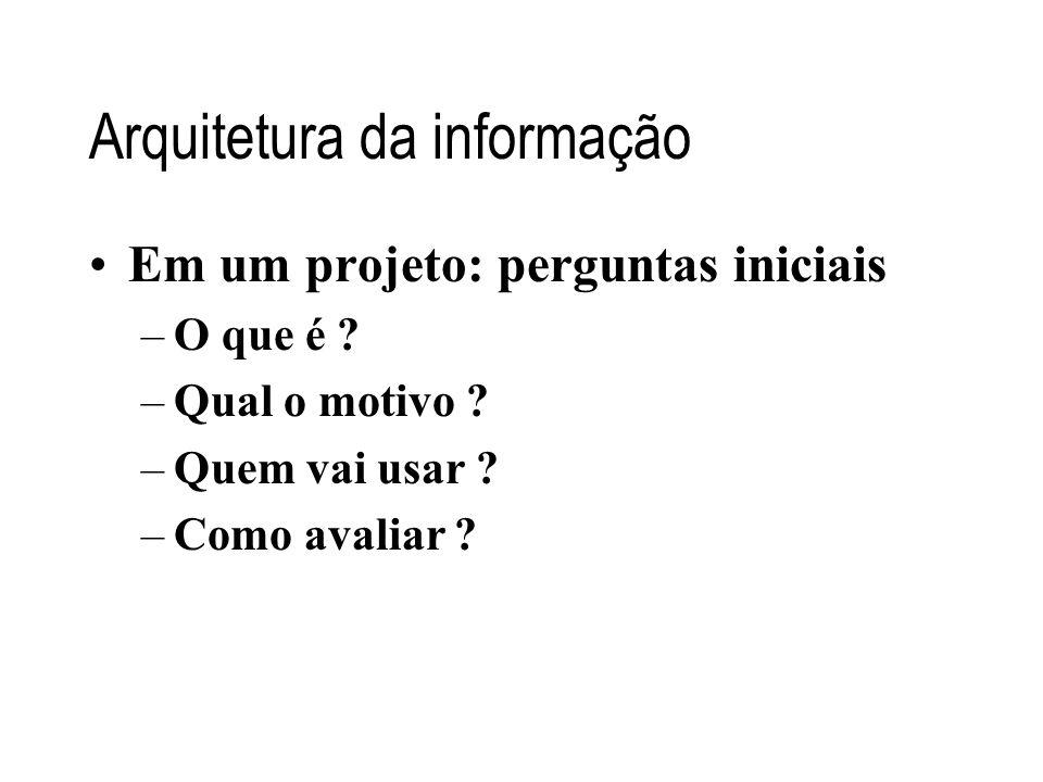 Arquitetura da informação Em um projeto: perguntas iniciais –O que é ? –Qual o motivo ? –Quem vai usar ? –Como avaliar ?