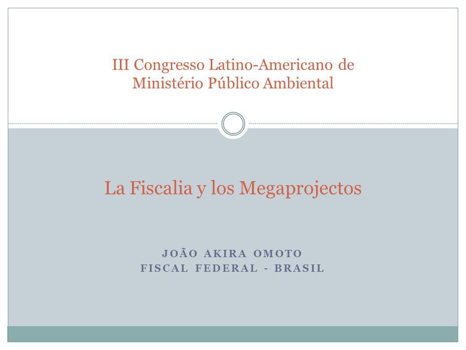 JOÃO AKIRA OMOTO FISCAL FEDERAL - BRASIL III Congresso Latino-Americano de Ministério Público Ambiental La Fiscalia y los Megaprojectos