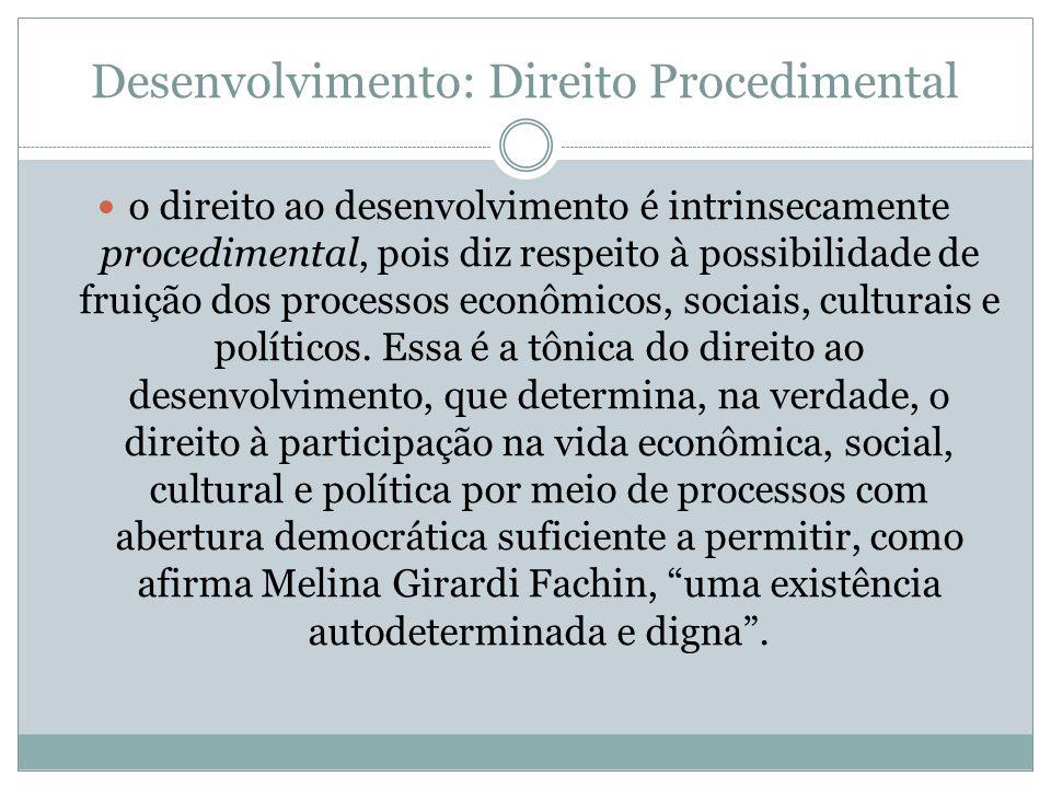 Desenvolvimento: Direito Procedimental o direito ao desenvolvimento é intrinsecamente procedimental, pois diz respeito à possibilidade de fruição dos