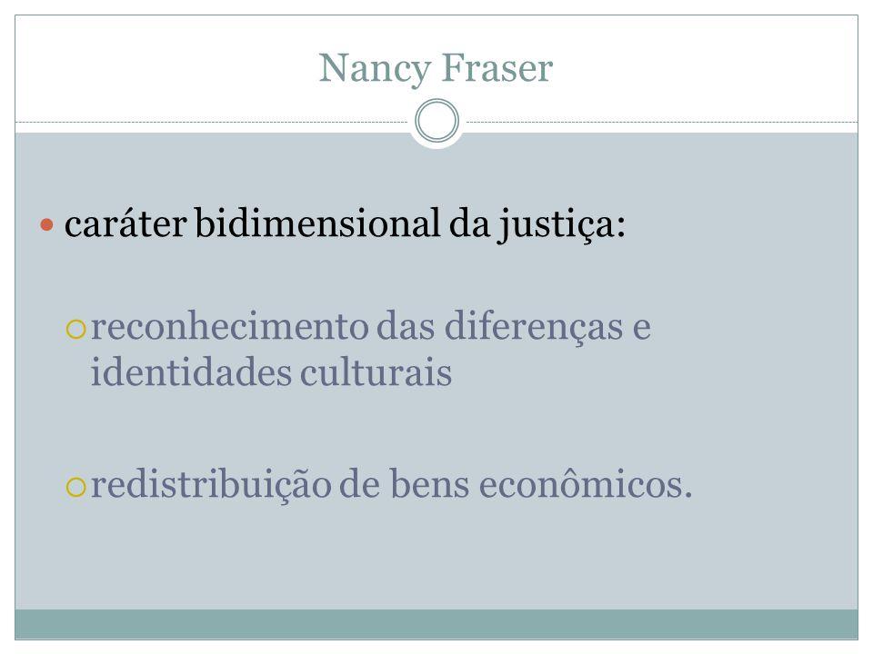 Nancy Fraser caráter bidimensional da justiça: reconhecimento das diferenças e identidades culturais redistribuição de bens econômicos.
