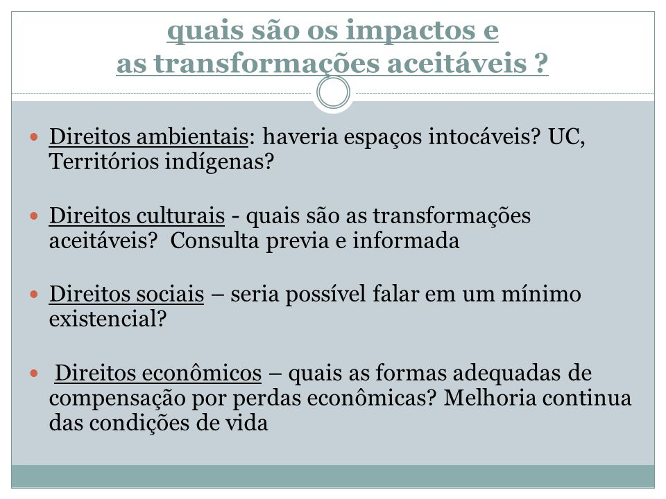 quais são os impactos e as transformações aceitáveis ? Direitos ambientais: haveria espaços intocáveis? UC, Territórios indígenas? Direitos culturais