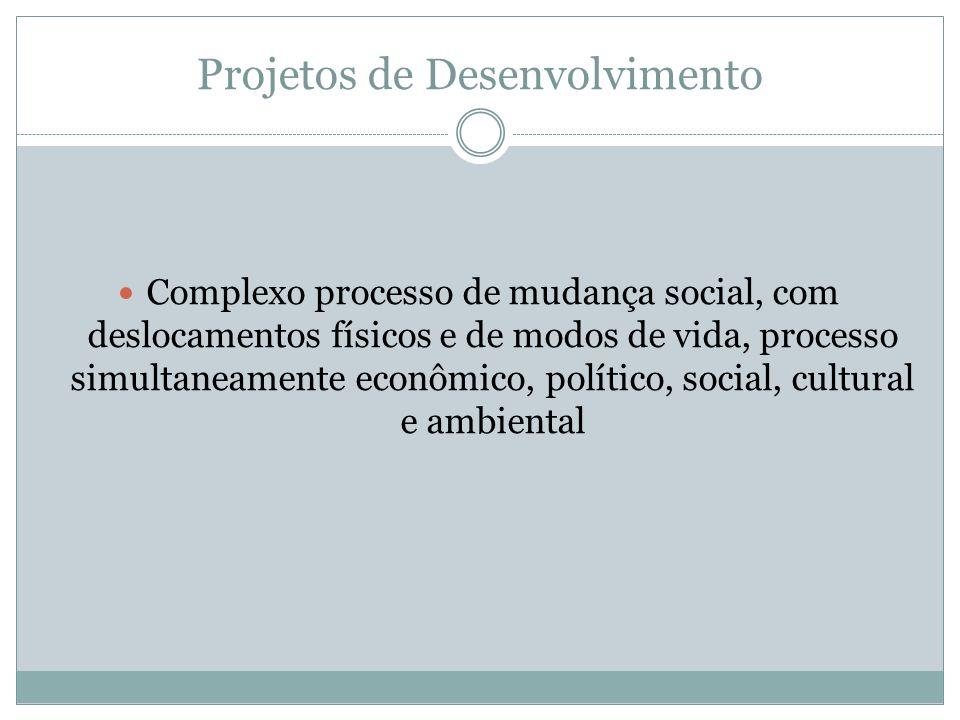 Projetos de Desenvolvimento Complexo processo de mudança social, com deslocamentos físicos e de modos de vida, processo simultaneamente econômico, pol