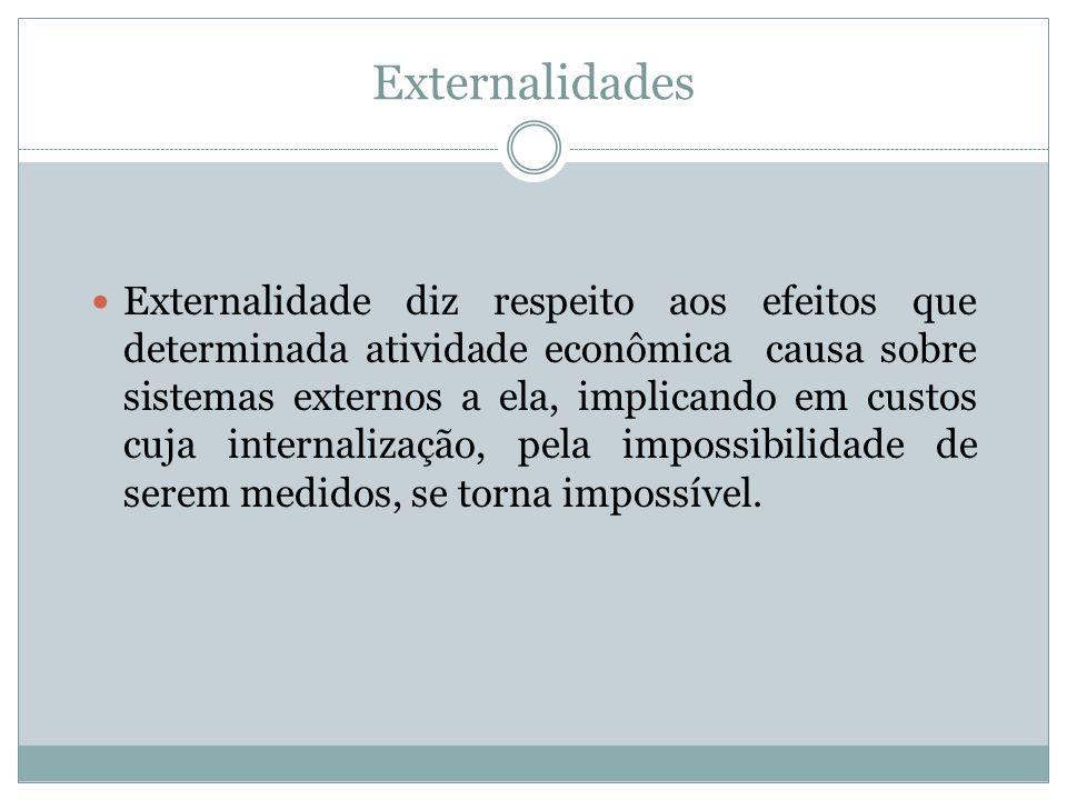 Externalidades Externalidade diz respeito aos efeitos que determinada atividade econômica causa sobre sistemas externos a ela, implicando em custos cu