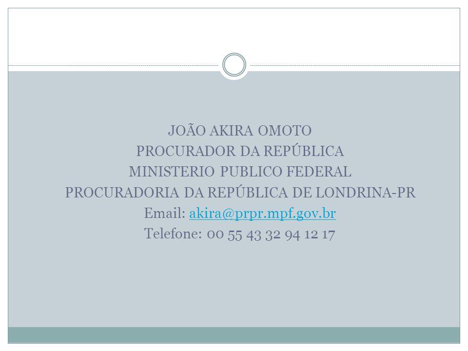 JOÃO AKIRA OMOTO PROCURADOR DA REPÚBLICA MINISTERIO PUBLICO FEDERAL PROCURADORIA DA REPÚBLICA DE LONDRINA-PR Email: akira@prpr.mpf.gov.brakira@prpr.mp