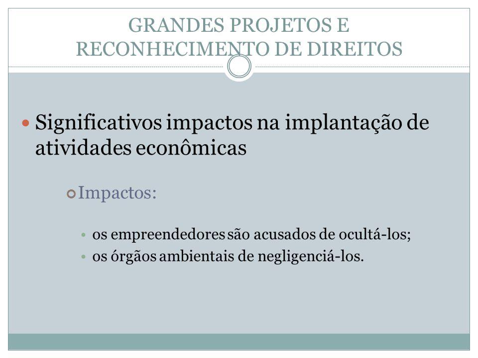 GRANDES PROJETOS E RECONHECIMENTO DE DIREITOS Significativos impactos na implantação de atividades econômicas Impactos: os empreendedores são acusados