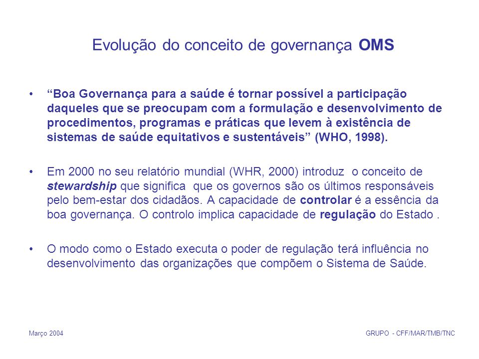 Março 2004 GRUPO - CFF/MAR/TMB/TNC Evolução do conceito de governança OMS Boa Governança para a saúde é tornar possível a participação daqueles que se preocupam com a formulação e desenvolvimento de procedimentos, programas e práticas que levem à existência de sistemas de saúde equitativos e sustentáveis (WHO, 1998).