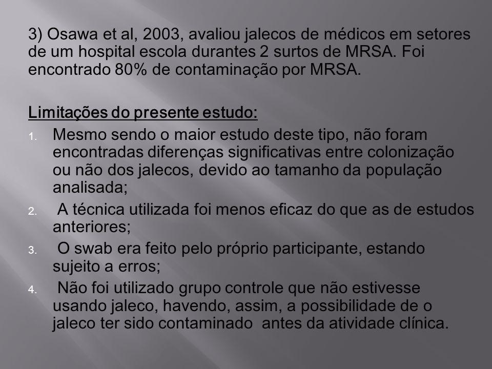 3) Osawa et al, 2003, avaliou jalecos de médicos em setores de um hospital escola durantes 2 surtos de MRSA. Foi encontrado 80% de contaminação por MR