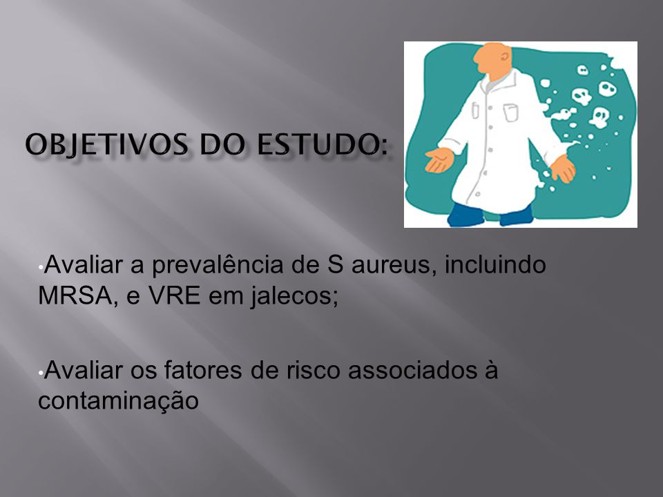Avaliar a prevalência de S aureus, incluindo MRSA, e VRE em jalecos; Avaliar os fatores de risco associados à contaminação