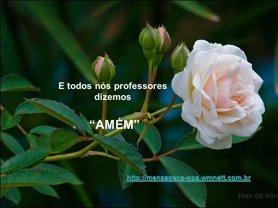 E todos nós professores dizemos AMÉM http://mensagens-pps.wmnett.com.br