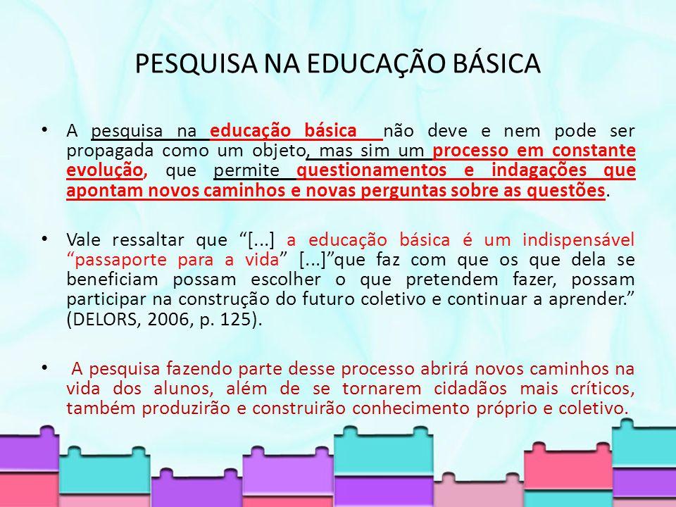 PESQUISA NA EDUCAÇÃO BÁSICA A pesquisa na educação básica não deve e nem pode ser propagada como um objeto, mas sim um processo em constante evolução, que permite questionamentos e indagações que apontam novos caminhos e novas perguntas sobre as questões.