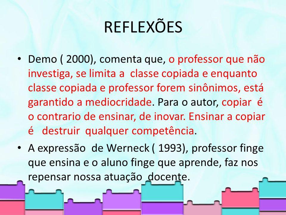 REFLEXÕES Demo ( 2000), comenta que, o professor que não investiga, se limita a classe copiada e enquanto classe copiada e professor forem sinônimos, está garantido a mediocridade.