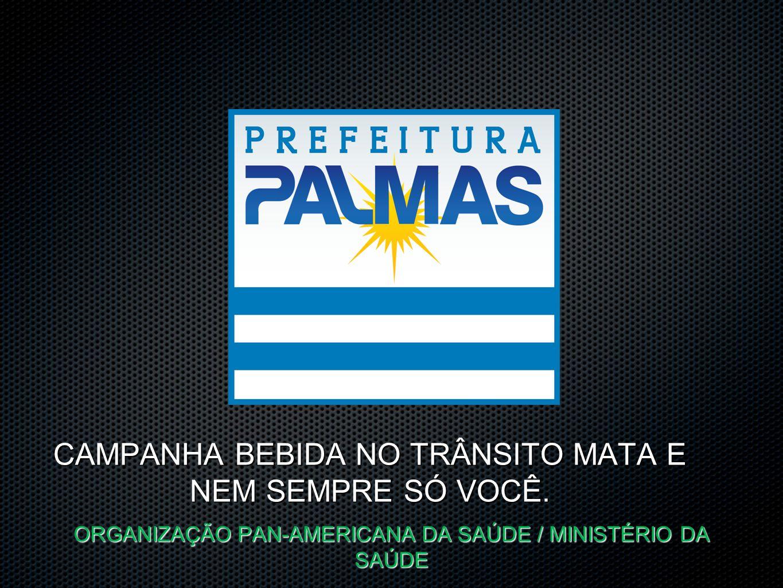 CAMPANHA BEBIDA NO TRÂNSITO MATA E NEM SEMPRE SÓ VOCÊ. ORGANIZAÇÃO PAN-AMERICANA DA SAÚDE / MINISTÉRIO DA SAÚDE