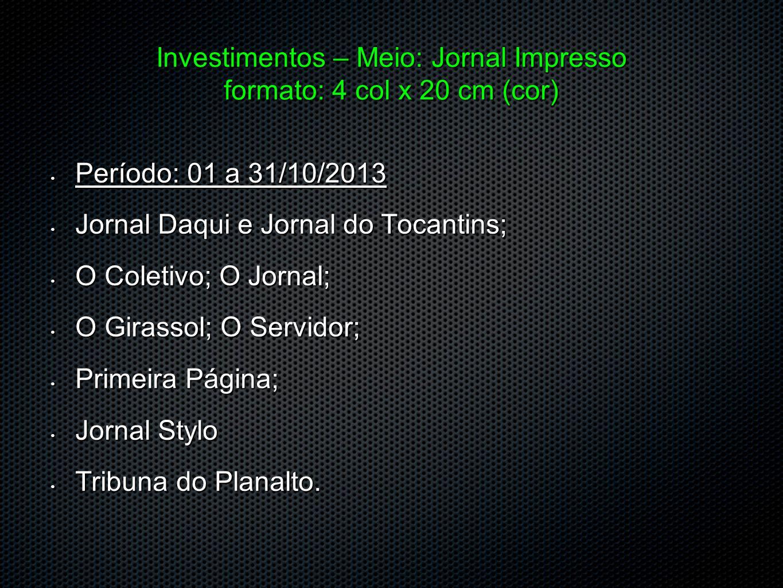 Investimentos – Meio: Jornal Impresso formato: 4 col x 20 cm (cor) Período: 01 a 31/10/2013 Período: 01 a 31/10/2013 Jornal Daqui e Jornal do Tocantin