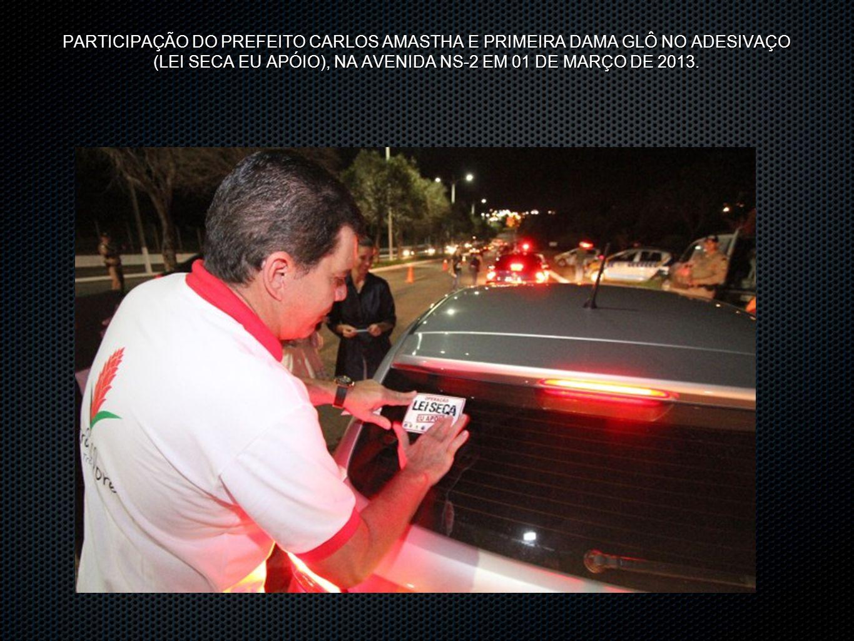 PARTICIPAÇÃO DO PREFEITO CARLOS AMASTHA E PRIMEIRA DAMA GLÔ NO ADESIVAÇO (LEI SECA EU APÓIO), NA AVENIDA NS-2 EM 01 DE MARÇO DE 2013.