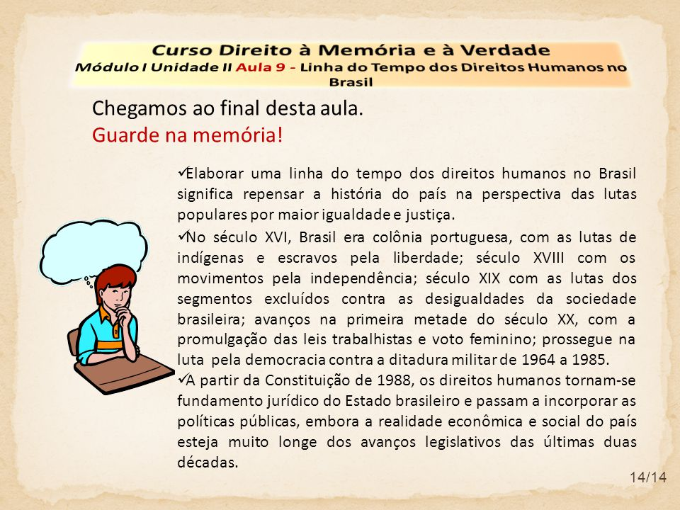 Chegamos ao final desta aula. Guarde na memória! Elaborar uma linha do tempo dos direitos humanos no Brasil significa repensar a história do país na p