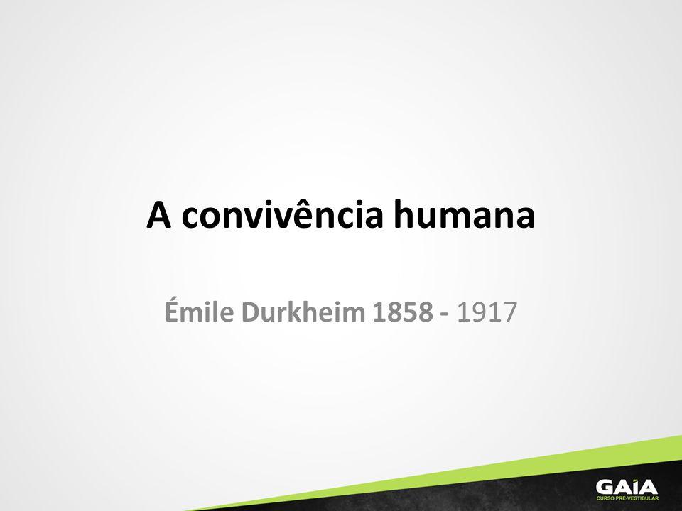 A convivência humana Émile Durkheim 1858 - 1917