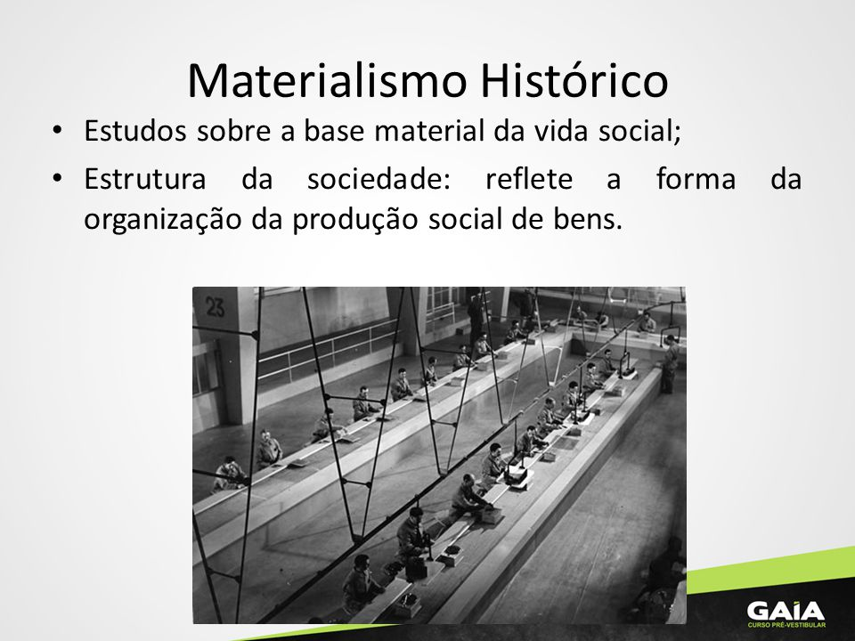 Materialismo Histórico Estudos sobre a base material da vida social; Estrutura da sociedade: reflete a forma da organização da produção social de bens