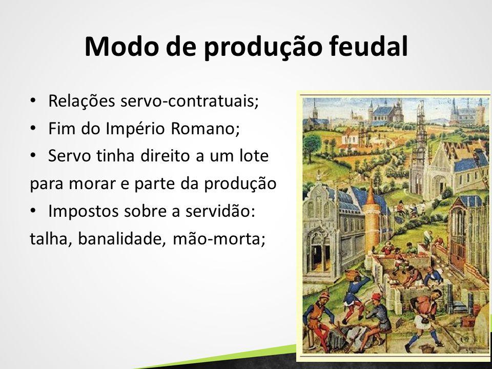 Modo de produção feudal Relações servo-contratuais; Fim do Império Romano; Servo tinha direito a um lote para morar e parte da produção Impostos sobre