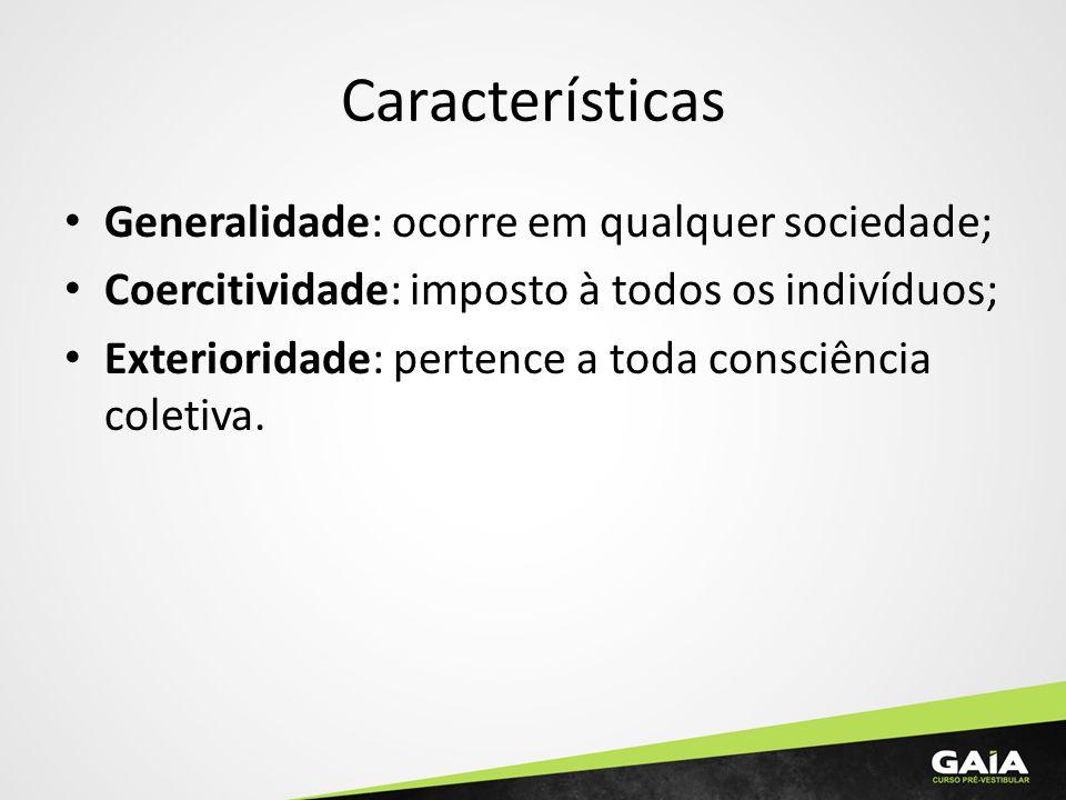 Características Generalidade: ocorre em qualquer sociedade; Coercitividade: imposto à todos os indivíduos; Exterioridade: pertence a toda consciência