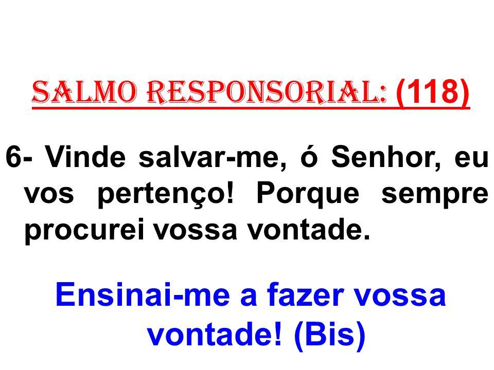 salmo responsorial: (118) 6- Vinde salvar-me, ó Senhor, eu vos pertenço! Porque sempre procurei vossa vontade. Ensinai-me a fazer vossa vontade! (Bis)