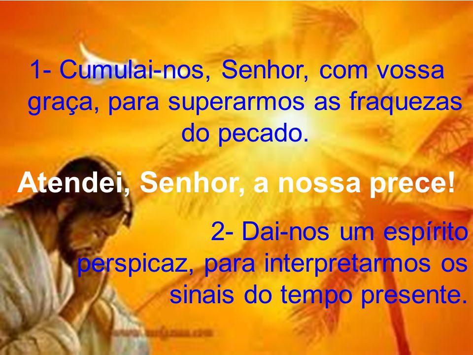 1- Cumulai-nos, Senhor, com vossa graça, para superarmos as fraquezas do pecado. Atendei, Senhor, a nossa prece! 2- Dai-nos um espírito perspicaz, par