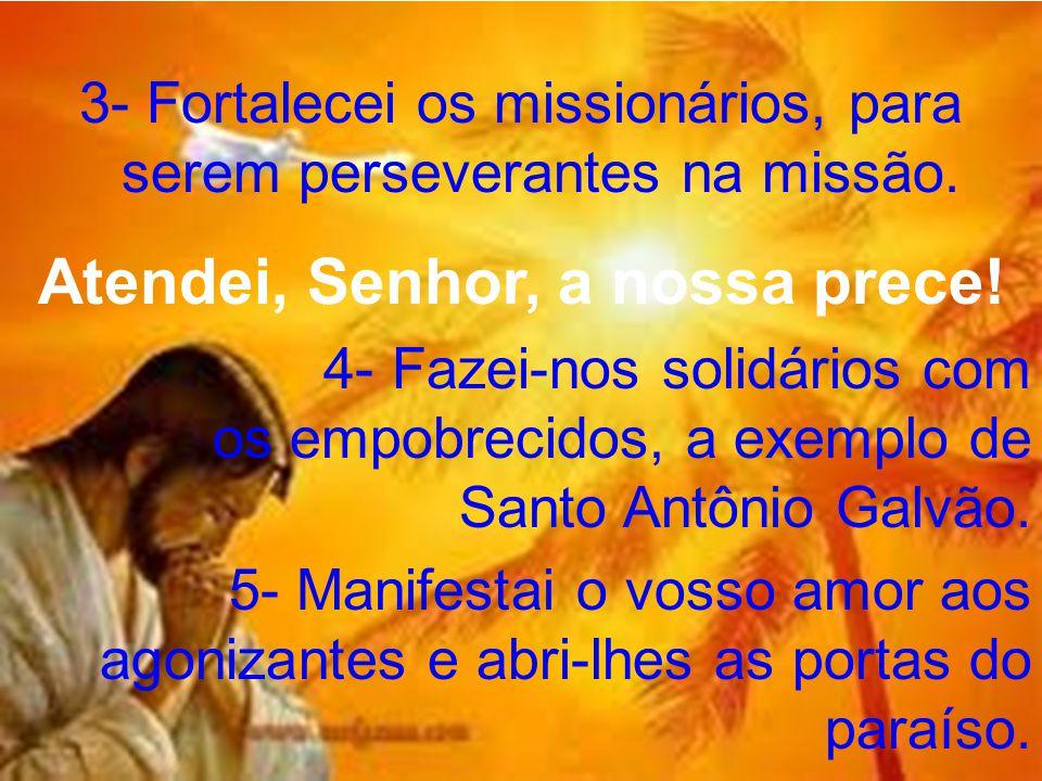 3- Fortalecei os missionários, para serem perseverantes na missão. Atendei, Senhor, a nossa prece! 4- Fazei-nos solidários com os empobrecidos, a exem