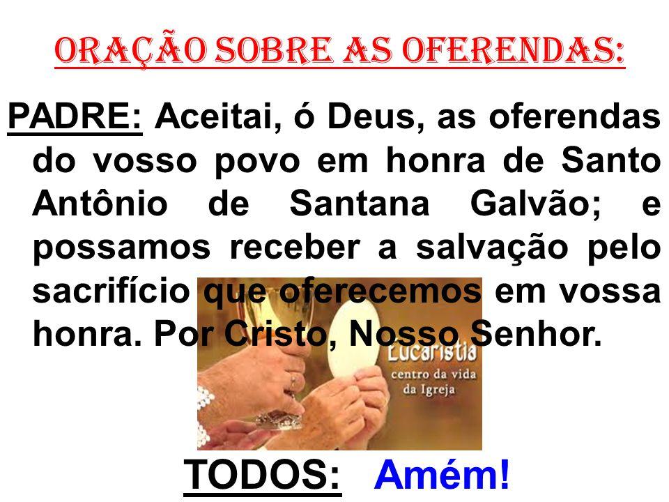 ORAÇÃO SOBRE AS OFERENDAS: PADRE: Aceitai, ó Deus, as oferendas do vosso povo em honra de Santo Antônio de Santana Galvão; e possamos receber a salvaç