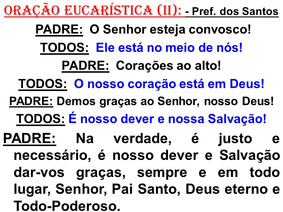 ORAÇÃO EUCARÍSTICA (II): - Pref. dos Santos PADRE: O Senhor esteja convosco! TODOS: Ele está no meio de nós! PADRE: Corações ao alto! TODOS: O nosso c