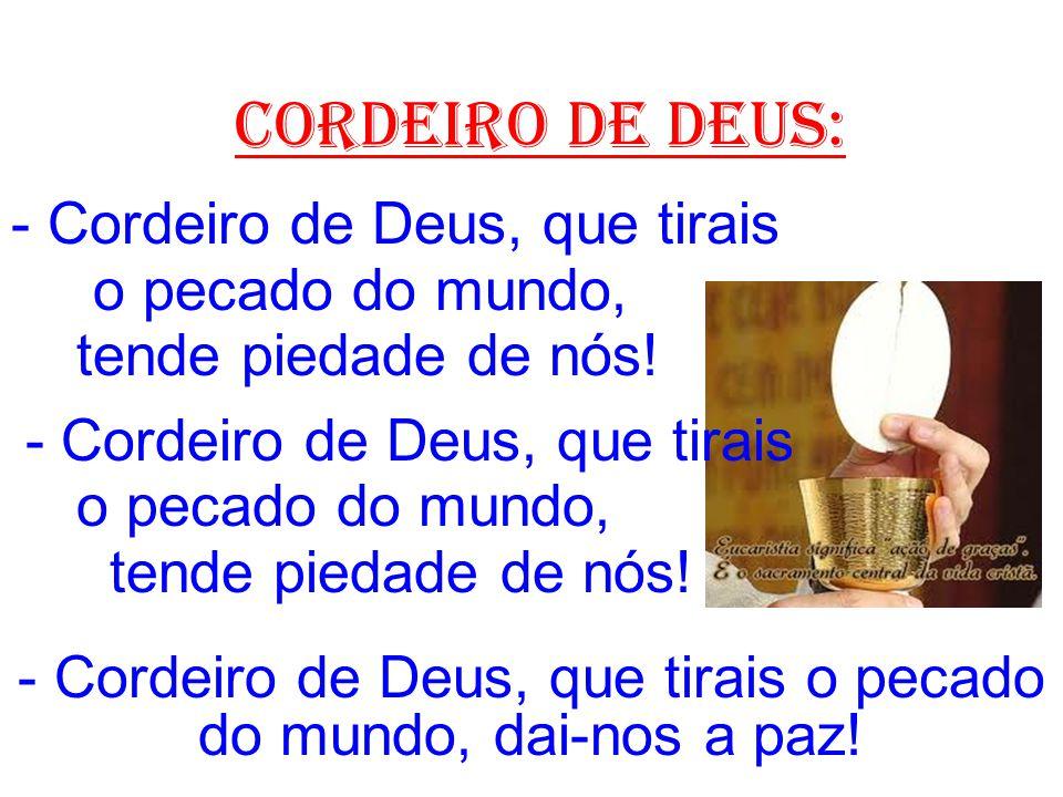 cordeiro de deus: - Cordeiro de Deus, que tirais o pecado do mundo, tende piedade de nós! - Cordeiro de Deus, que tirais o pecado do mundo, tende pied