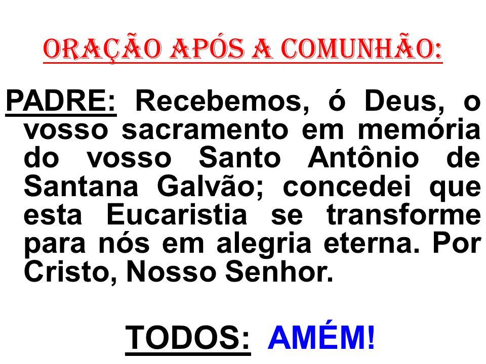 ORAÇÃO APÓS A COMUNHÃO: PADRE: Recebemos, ó Deus, o vosso sacramento em memória do vosso Santo Antônio de Santana Galvão; concedei que esta Eucaristia