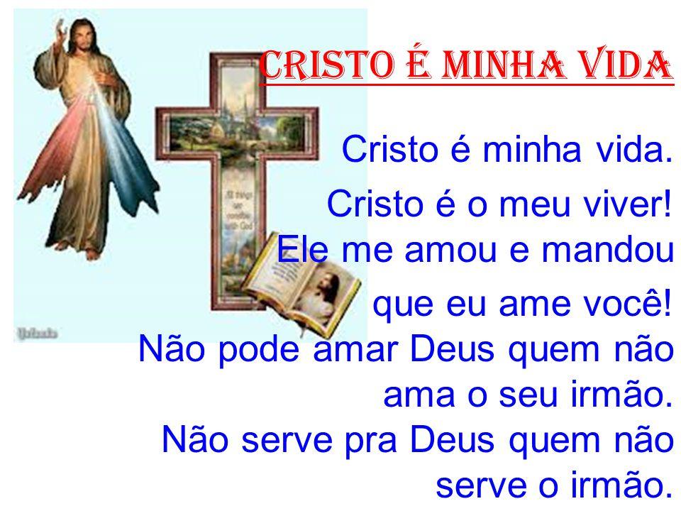 CRISTO É MINHA VIDA Cristo é minha vida. Cristo é o meu viver! Ele me amou e mandou que eu ame você! Não pode amar Deus quem não ama o seu irmão. Não