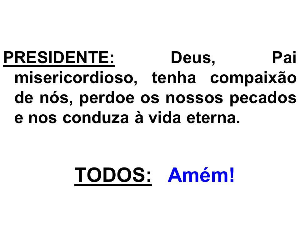 PRESIDENTE: Deus, Pai misericordioso, tenha compaixão de nós, perdoe os nossos pecados e nos conduza à vida eterna. TODOS: Amém!