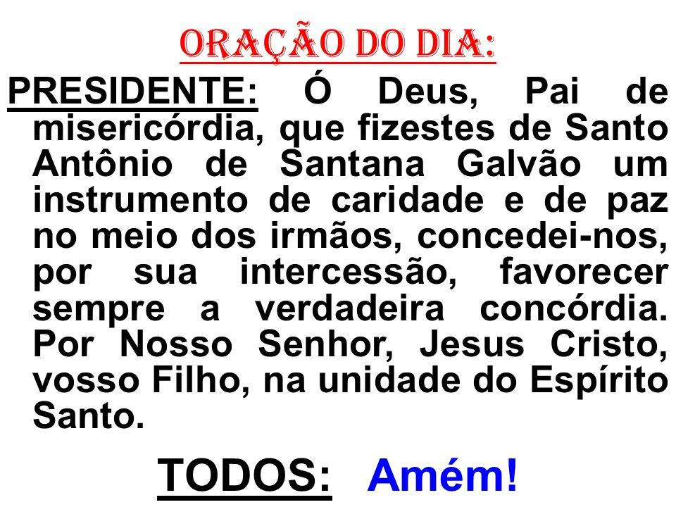 ORAÇÃO DO DIA: PRESIDENTE: Ó Deus, Pai de misericórdia, que fizestes de Santo Antônio de Santana Galvão um instrumento de caridade e de paz no meio do
