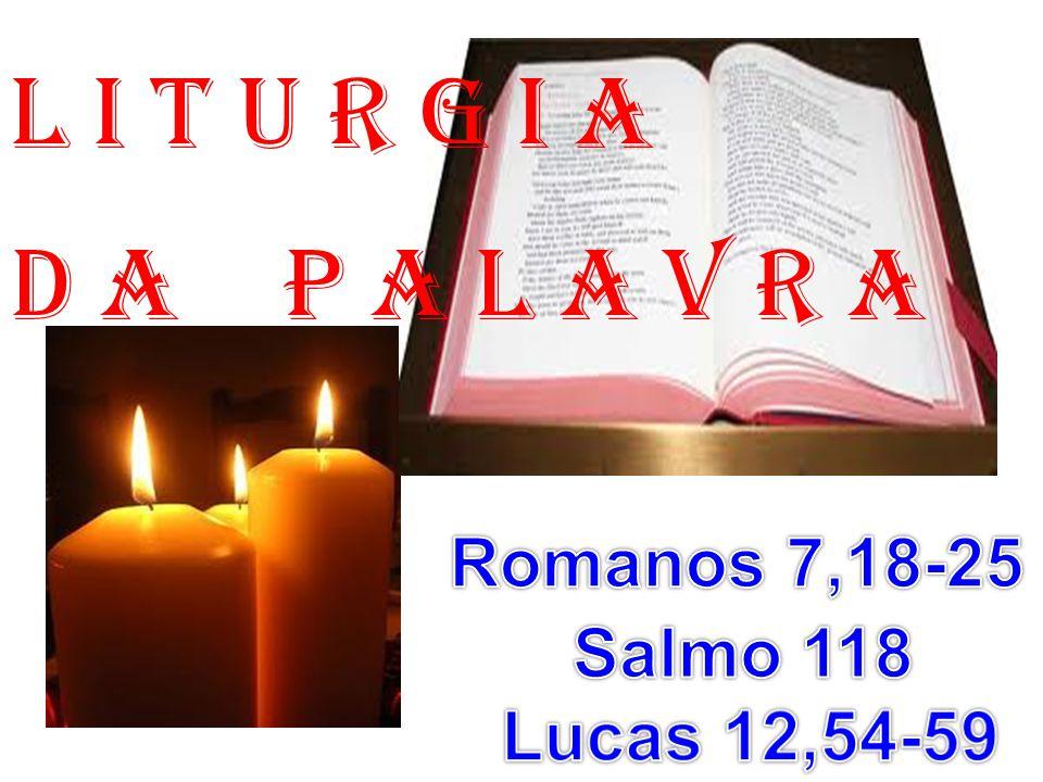 1ª LEITURA: (Romanos 7,18-25) Leitura da Carta de São Paulo aos Romanos.