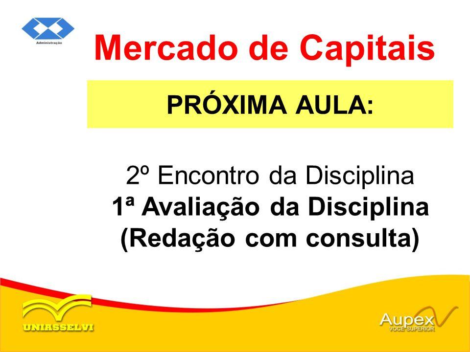 PRÓXIMA AULA: Mercado de Capitais 2º Encontro da Disciplina 1ª Avaliação da Disciplina (Redação com consulta)