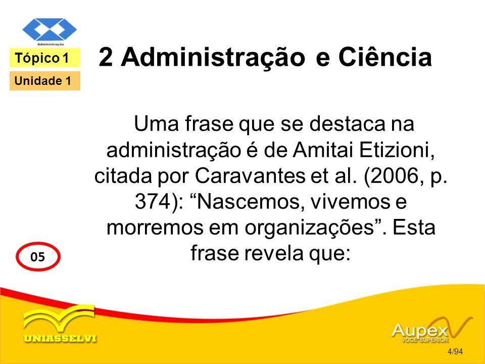 2 Administração e Ciência Uma frase que se destaca na administração é de Amitai Etizioni, citada por Caravantes et al. (2006, p. 374): Nascemos, vivem