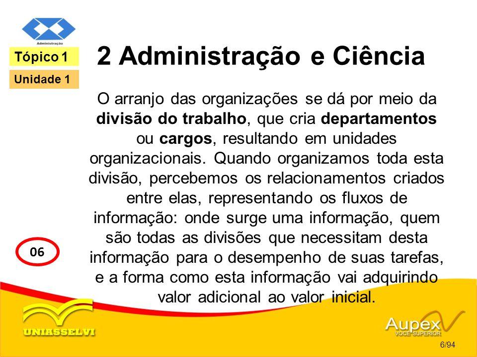 2 Administração e Ciência O arranjo das organizações se dá por meio da divisão do trabalho, que cria departamentos ou cargos, resultando em unidades o